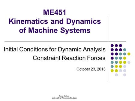 ME451 Kinematics and Dynamics of Machine Systems Initial Conditions for Dynamic Analysis Constraint Reaction Forces October 23, 2013 Radu Serban University.