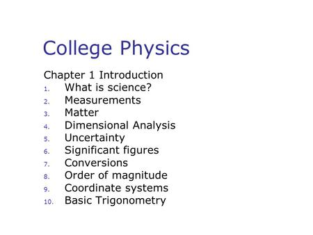 College Physics Chapter 1 Introduction 1. What is science? 2. Measurements 3. Matter 4. Dimensional Analysis 5. Uncertainty 6. Significant figures 7. Conversions.