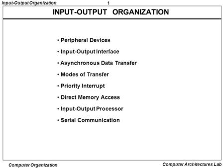 1 Input-Output Organization Computer Organization Computer Architectures Lab Peripheral Devices Input-Output Interface Asynchronous Data Transfer Modes.