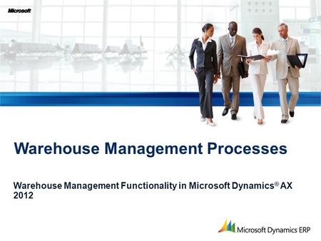 Warehouse Management Processes Warehouse Management Functionality in Microsoft Dynamics ® AX 2012.