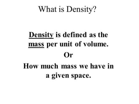 What is Density? Density is defined as the mass per unit of volume. Or How much mass we have in a given space.