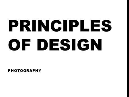 PRINCIPLES OF DESIGN PHOTOGRAPHY. BALANCE Visual center is above geometric center. Visual weight is determined by many variables Size Darkness – A strong.