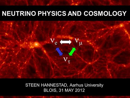 NEUTRINO PHYSICS AND COSMOLOGY STEEN HANNESTAD, Aarhus University BLOIS, 31 MAY 2012 e    