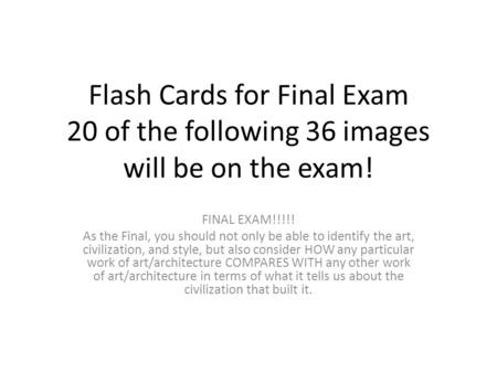 Flash Cards for Final Exam 20 of the following 36 images will be on the exam! FINAL EXAM!!!!! As the Final, you should not only be able to identify the.