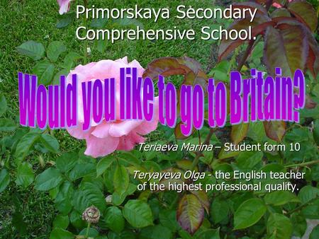 Primorskaya Secondary Comprehensive School. Teriaeva Marina – Student form 10 Teryayeva Olga - the English teacher of the highest professional quality.