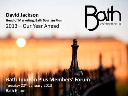 David Jackson Head of Marketing, Bath Tourism Plus 2013 – Our Year Ahead Bath Tourism Plus Members' Forum Tuesday 22 nd January 2013 Bath Hilton Bath Tourism.