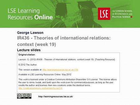 George Lawson IR436 - Theories of international relations: context (week 19) Lecture slides Original citation: Lawson, G. (2012) IR436 - Theories of international.