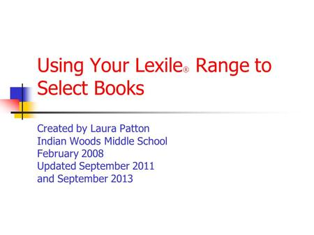 Using Your Lexile ® Range to Select Books Created by Laura Patton Indian Woods Middle School February 2008 Updated September 2011 and September 2013.