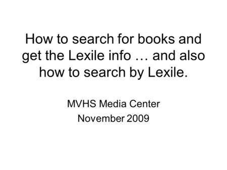 How to search for books and get the Lexile info … and also how to search by Lexile. MVHS Media Center November 2009.