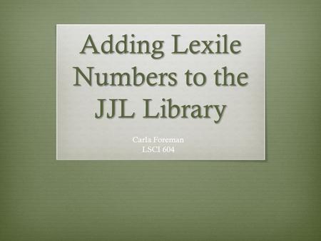 Adding Lexile Numbers to the JJL Library Carla Foreman LSCI 604.