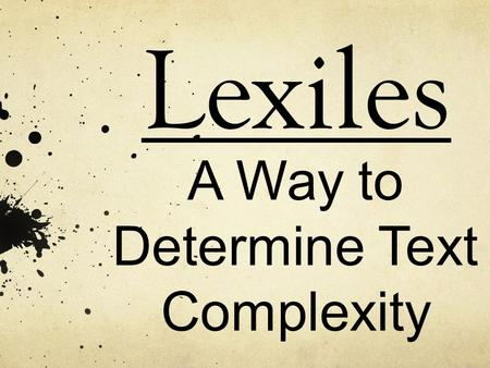 Lexiles A Way to Determine Text Complexity. How do we know if the reading selections we are offering are challenging our students?