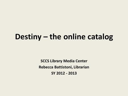 Destiny – the online catalog SCCS Library Media Center Rebecca Battistoni, Librarian SY 2012 - 2013.