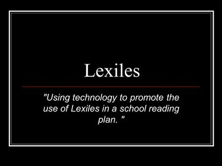 Lexiles Using technology to promote the use of Lexiles in a school reading plan.