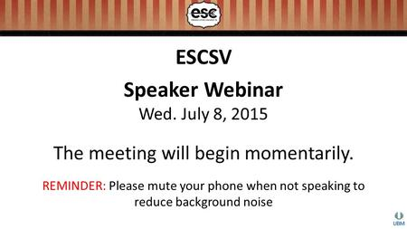 ESCSV Speaker Webinar Wed. July 8, 2015 The meeting will begin momentarily. REMINDER: Please mute your phone when not speaking to reduce background noise.