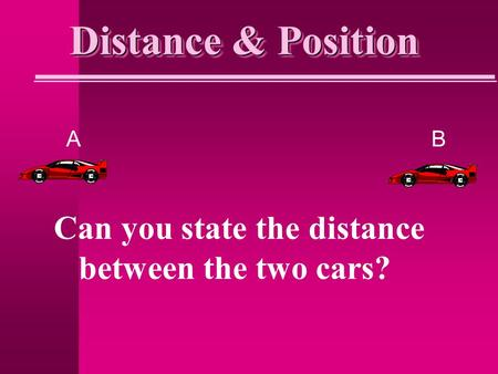 Distance & Position AB Can you state the distance between the two cars?