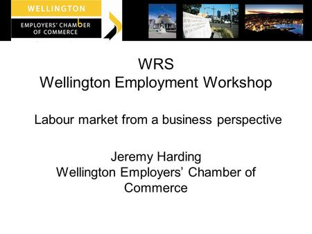 WRS Wellington Employment Workshop Labour market from a business perspective Jeremy Harding Wellington Employers' Chamber of Commerce.