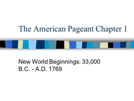The American Pageant Chapter 1 New World Beginnings: 33,000 B.C. - A.D. 1769.