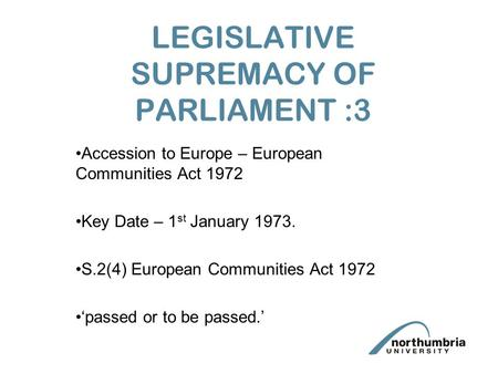 LEGISLATIVE SUPREMACY OF PARLIAMENT :3 Accession to Europe – European Communities Act 1972 Key Date – 1 st January 1973. S.2(4) European Communities Act.