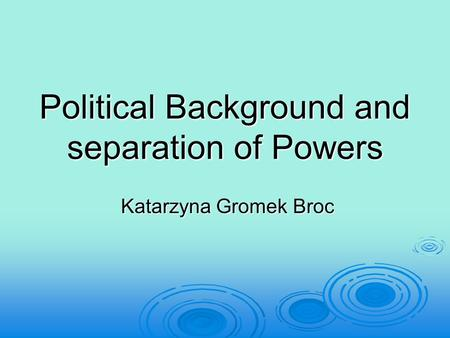 Political Background and separation of Powers Katarzyna Gromek Broc Katarzyna Gromek Broc.