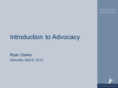 Introduction to Advocacy Ryan Clarke Saturday, April 6, 2013.
