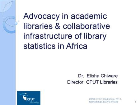 Advocacy in academic libraries & collaborative infrastructure of library statistics in Africa Dr. Elisha Chiware Director: CPUT Libraries IATUL/UFSC Workshop.