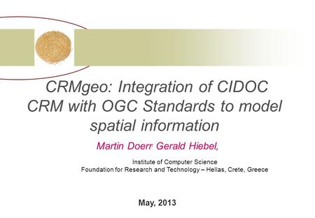 CRMgeo: Integration of CIDOC CRM with OGC Standards to model spatial information Martin Doerr, Gerald Hiebel, Institute of Computer Science Foundation.
