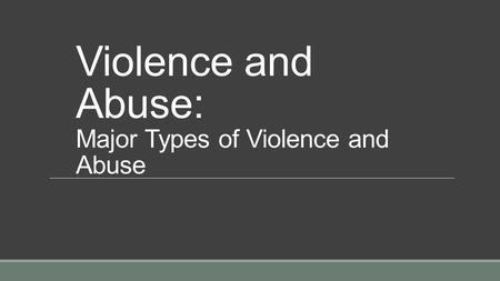 Violence and Abuse: Major Types of Violence and Abuse.