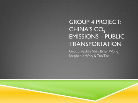 GROUP 4 PROJECT: CHINA'S CO 2 EMISSIONS – PUBLIC TRANSPORTATION Group 16: Ally Shin, Brian Wong, Stephanie Woo, & Tim Tse.