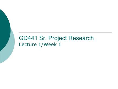 GD441 Sr. Project Research Lecture 1/Week 1. Syllabus Overview  Go online to  to read the syllabus and get all content needed.