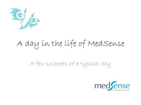 A day in the life of MedSense A few snippets of a typical day.