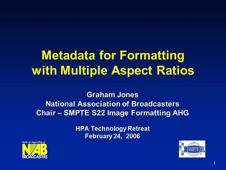 1 Metadata for Formatting with Multiple Aspect Ratios Graham Jones National Association of Broadcasters Chair – SMPTE S22 Image Formatting AHG HPA Technology.