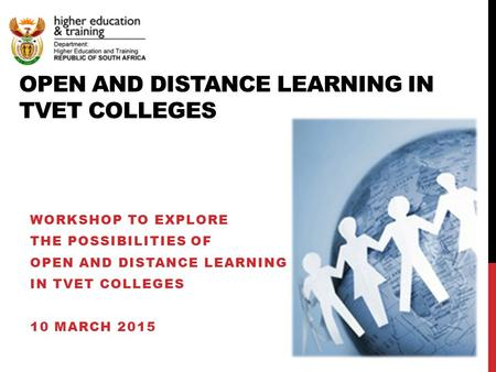 OPEN AND DISTANCE LEARNING IN TVET COLLEGES WORKSHOP TO EXPLORE THE POSSIBILITIES OF OPEN AND DISTANCE LEARNING IN TVET COLLEGES 10 MARCH 2015.