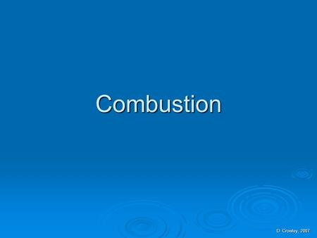 Combustion D. Crowley, 2007. Combustion  To be able to explain combustion Saturday, August 15, 2015Saturday, August 15, 2015Saturday, August 15, 2015Saturday,
