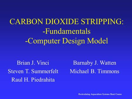 Recirculating Aquaculture Systems Short Course CARBON DIOXIDE STRIPPING: -Fundamentals -Computer Design Model Brian J. Vinci Steven T. Summerfelt Raul.