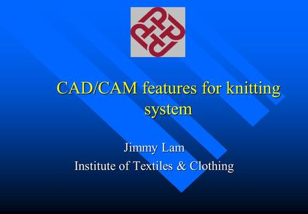 CAD/CAM features for knitting system Jimmy Lam Institute of Textiles & Clothing.