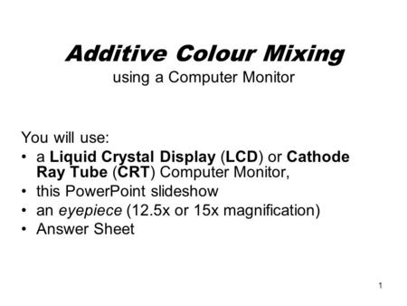 1 Additive Colour Mixing using a Computer Monitor You will use: a Liquid Crystal Display (LCD) or Cathode Ray Tube (CRT) Computer Monitor, this PowerPoint.
