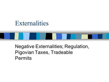 Externalities Negative Externalities; Regulation, Pigovian Taxes, Tradeable Permits.