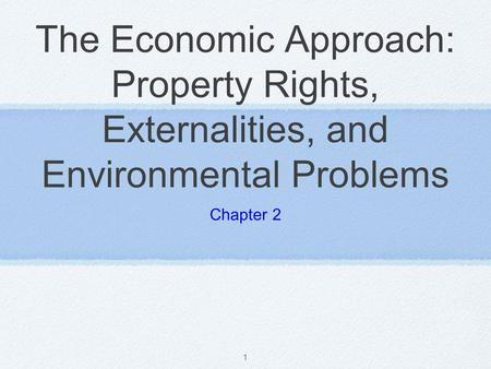 The Economic Approach: Property Rights, Externalities, and Environmental Problems Chapter 2.