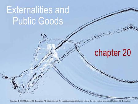 Chapter 20 Externalities and Public Goods Copyright © 2014 McGraw-Hill Education. All rights reserved. No reproduction or distribution without the prior.