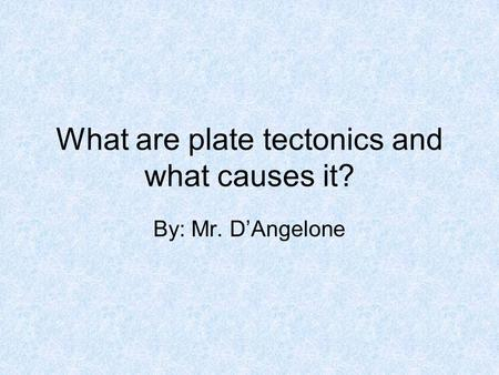 What are plate tectonics and what causes it? By: Mr. D'Angelone.