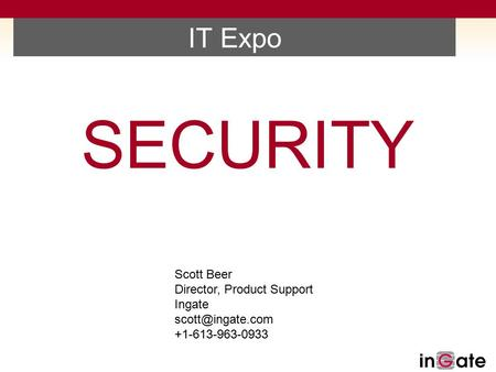 IT Expo SECURITY Scott Beer Director, Product Support Ingate +1-613-963-0933.