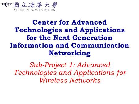 Center for Advanced Technologies and Applications for the Next Generation Information and Communication Networking Sub-Project 1: Advanced Technologies.
