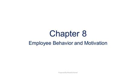 Chapter 8 Employee Behavior and <strong>Motivation</strong> Prepared By Mostafa Kamel.