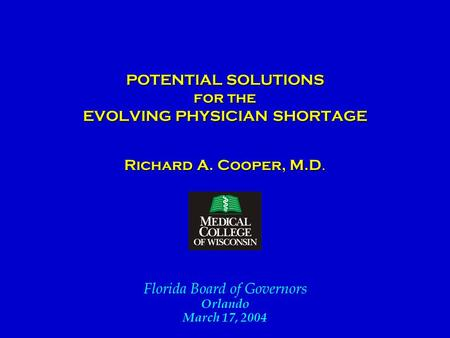 POTENTIAL SOLUTIONS for the EVOLVING PHYSICIAN SHORTAGE POTENTIAL SOLUTIONS for the EVOLVING PHYSICIAN SHORTAGE Richard A. Cooper, M.D. Florida Board of.