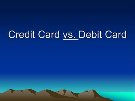 "Credit Card vs. Debit Card. Debit Cards Also called ""check cards"" –Works just like writing a check Deducts money from your checking account."