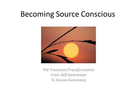 Becoming Source Conscious The Transition/Transformation From Self-Awareness To Source Awareness.