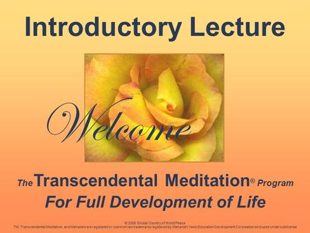 Welcome Introductory Lecture The Transcendental Meditation ® Program For Full Development of Life © 2008 Global Country of World Peace TM, Transcendental.