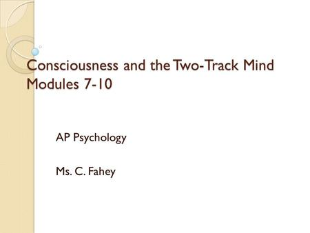 Consciousness <strong>and</strong> the Two-Track Mind Modules 7-10 AP Psychology Ms. C. Fahey.
