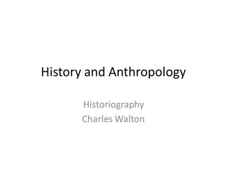 History and Anthropology Historiography Charles Walton.