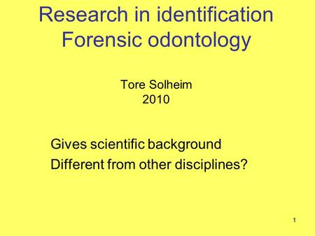 Research in identification Forensic odontology Tore Solheim 2010 Gives scientific background Different from other disciplines? 1.